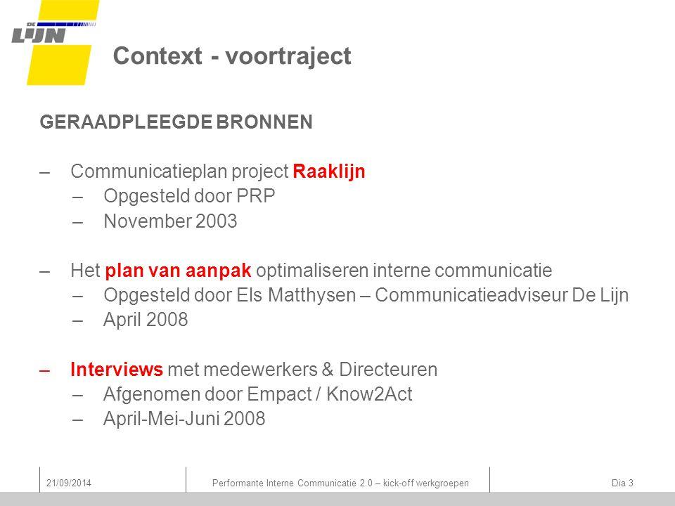 Context - voortraject GERAADPLEEGDE BRONNEN –Communicatieplan project Raaklijn –Opgesteld door PRP –November 2003 –Het plan van aanpak optimaliseren interne communicatie –Opgesteld door Els Matthysen – Communicatieadviseur De Lijn –April 2008 –Interviews met medewerkers & Directeuren –Afgenomen door Empact / Know2Act –April-Mei-Juni 2008 21/09/2014Performante Interne Communicatie 2.0 – kick-off werkgroepen Dia 3