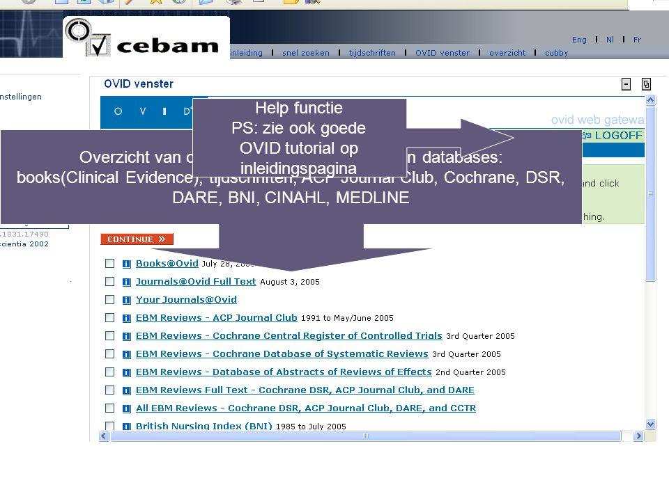 Overzicht van de verschillende te doorzoeken databases: books(Clinical Evidence), tijdschriften, ACP Journal Club, Cochrane, DSR, DARE, BNI, CINAHL, MEDLINE Help functie PS: zie ook goede OVID tutorial op inleidingspagina