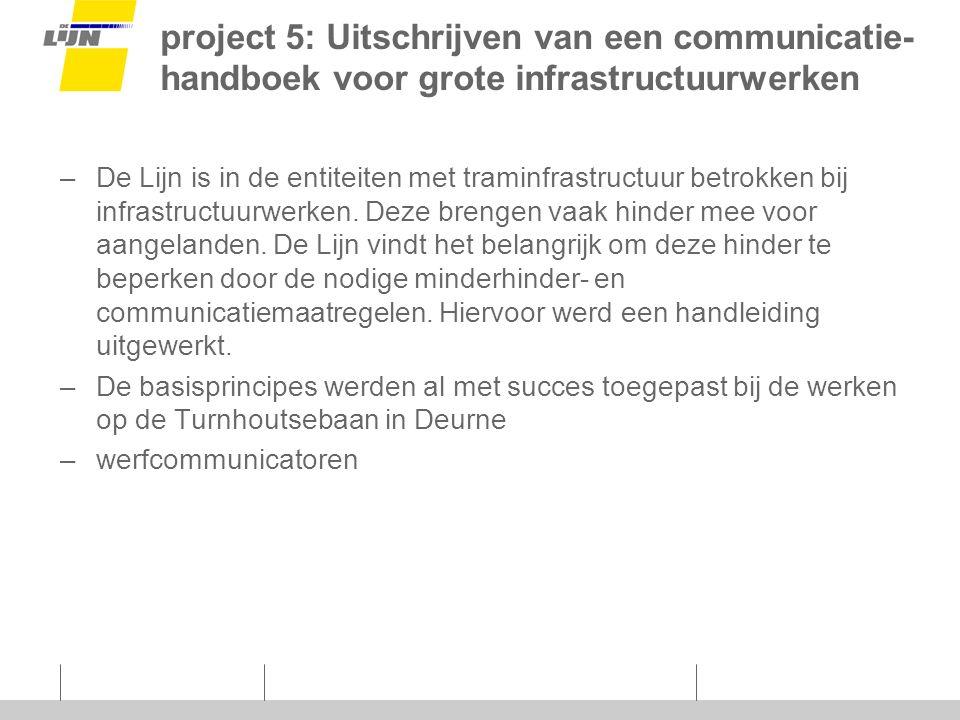 project 5: Uitschrijven van een communicatie- handboek voor grote infrastructuurwerken –De Lijn is in de entiteiten met traminfrastructuur betrokken bij infrastructuurwerken.
