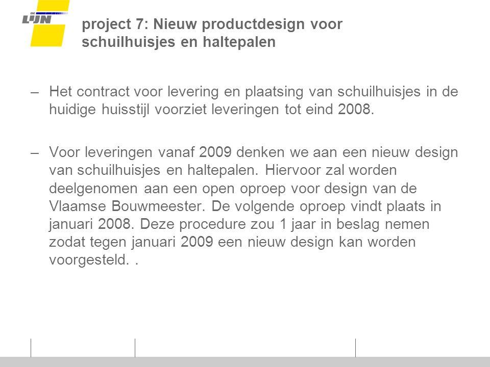 project 7: Nieuw productdesign voor schuilhuisjes en haltepalen –Het contract voor levering en plaatsing van schuilhuisjes in de huidige huisstijl voorziet leveringen tot eind 2008.
