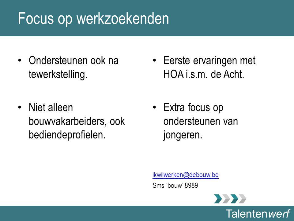 Talentenwerf Focus op werkzoekenden Ondersteunen ook na tewerkstelling. Niet alleen bouwvakarbeiders, ook bediendeprofielen. Eerste ervaringen met HOA