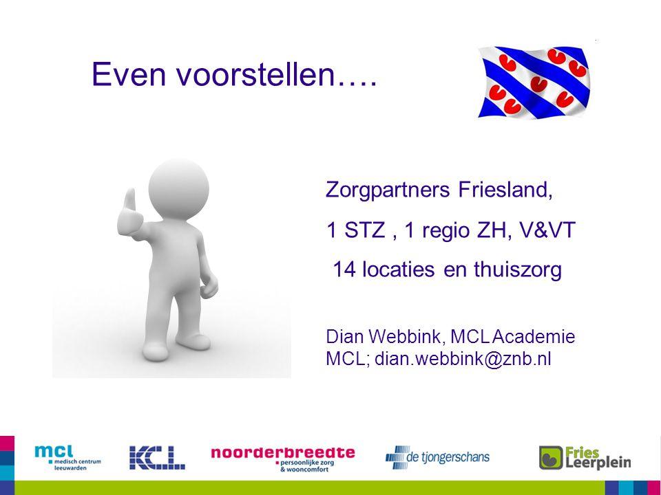 Even voorstellen…. Zorgpartners Friesland, 1 STZ, 1 regio ZH, V&VT 14 locaties en thuiszorg Dian Webbink, MCL Academie MCL; dian.webbink@znb.nl
