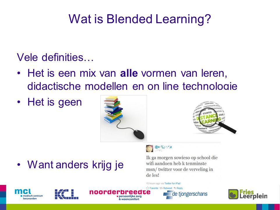 Wat is Blended Learning? Vele definities… Het is een mix van alle vormen van leren, didactische modellen en on line technologie Het is geen Want ander