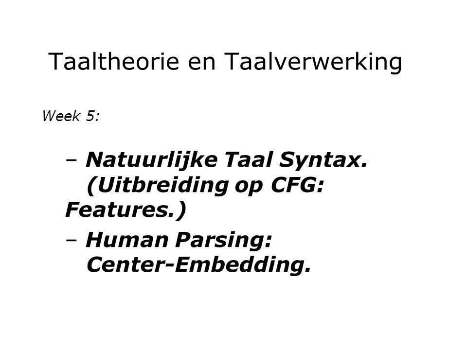 Taaltheorie en Taalverwerking Week 5: – Natuurlijke Taal Syntax. (Uitbreiding op CFG: Features.) – Human Parsing: Center-Embedding.