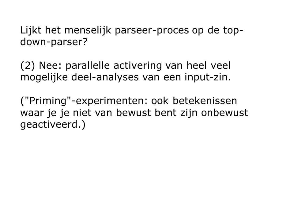 Lijkt het menselijk parseer-proces op de top- down-parser? (2) Nee: parallelle activering van heel veel mogelijke deel-analyses van een input-zin. (
