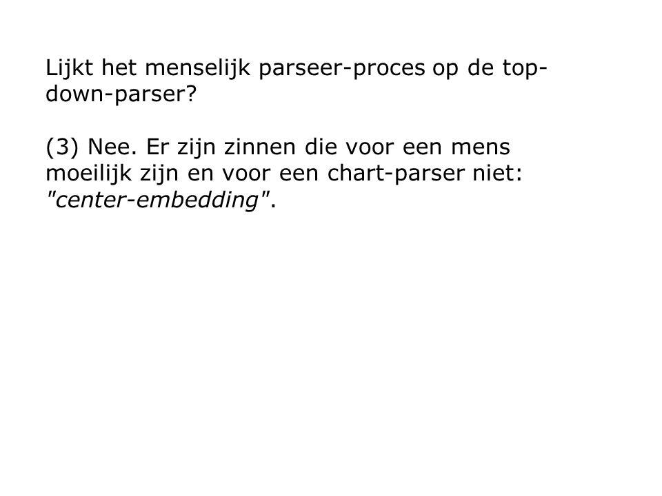 Lijkt het menselijk parseer-proces op de top- down-parser? (3) Nee. Er zijn zinnen die voor een mens moeilijk zijn en voor een chart-parser niet: