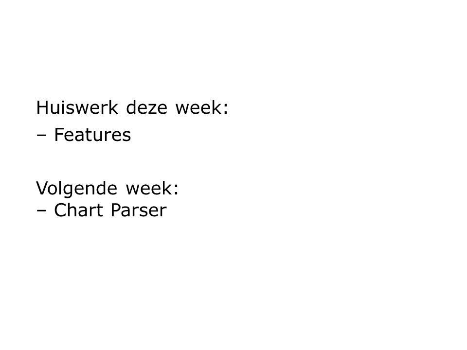 Huiswerk deze week: – Features Volgende week: – Chart Parser