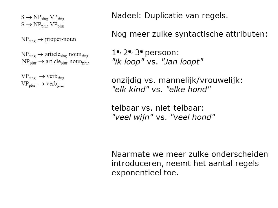S  NP sing VP sing S  NP plur VP plur NP sing  proper-noun NP sing  article sing noun sing NP plur  article plur noun plur VP sing  verb sing VP plur  verb plur Daarom: feature-grammatica s (unification grammars, augmented CFG s, Definite Clause Grammars (DCG s)) S  NP (x) VP (x) NP (sing)  proper-noun NP (x)  article (x) noun (x) VP (x)  verb (x)  Cf.
