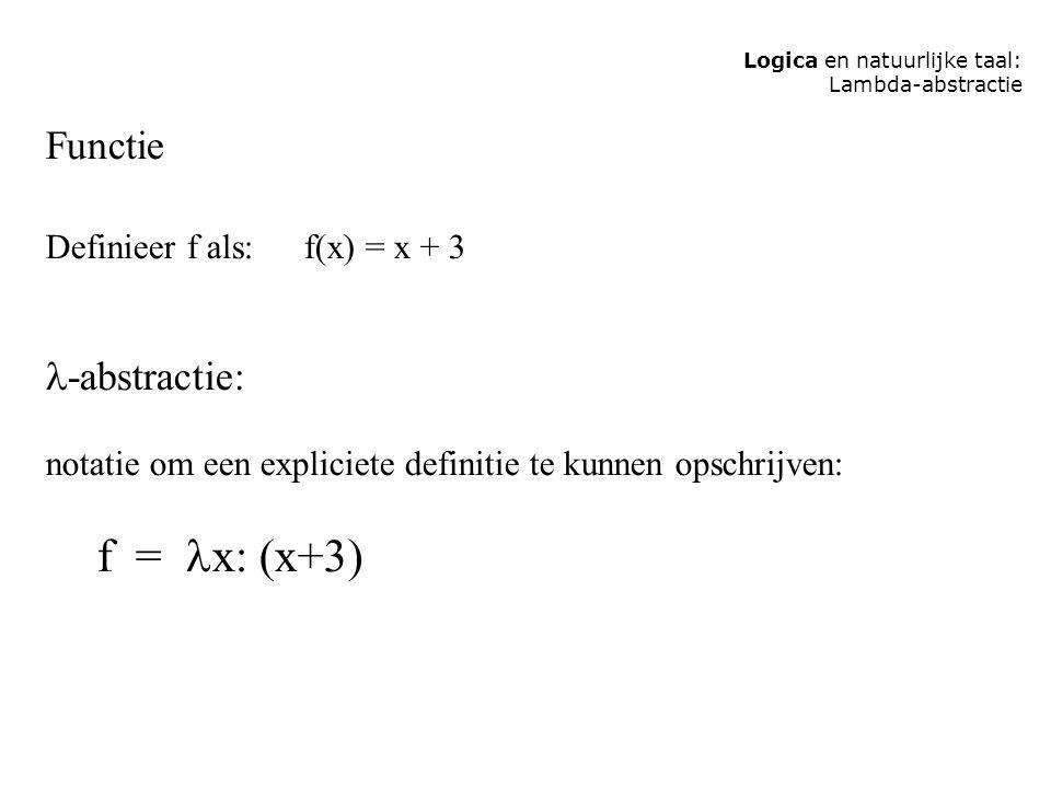 Logica en natuurlijke taal: Lambda-abstractie Functie Definieer f als: f(x) = x + 3 -abstractie: notatie om een expliciete definitie te kunnen opschrijven: f = x: (x+3)