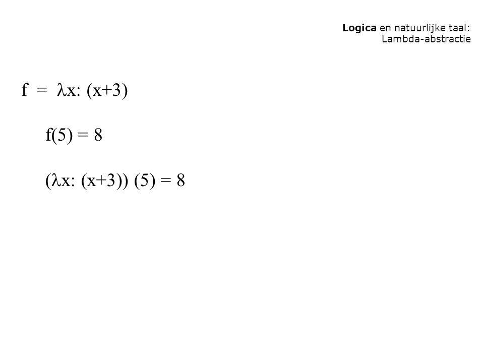 Logica en natuurlijke taal: Lambda-abstractie f = x: (x+3) f(5) = 8 ( x: (x+3)) (5) = 8