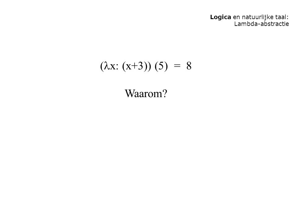 Logica en natuurlijke taal: Lambda-abstractie ( x: (x+3)) (5) = 8 Waarom?