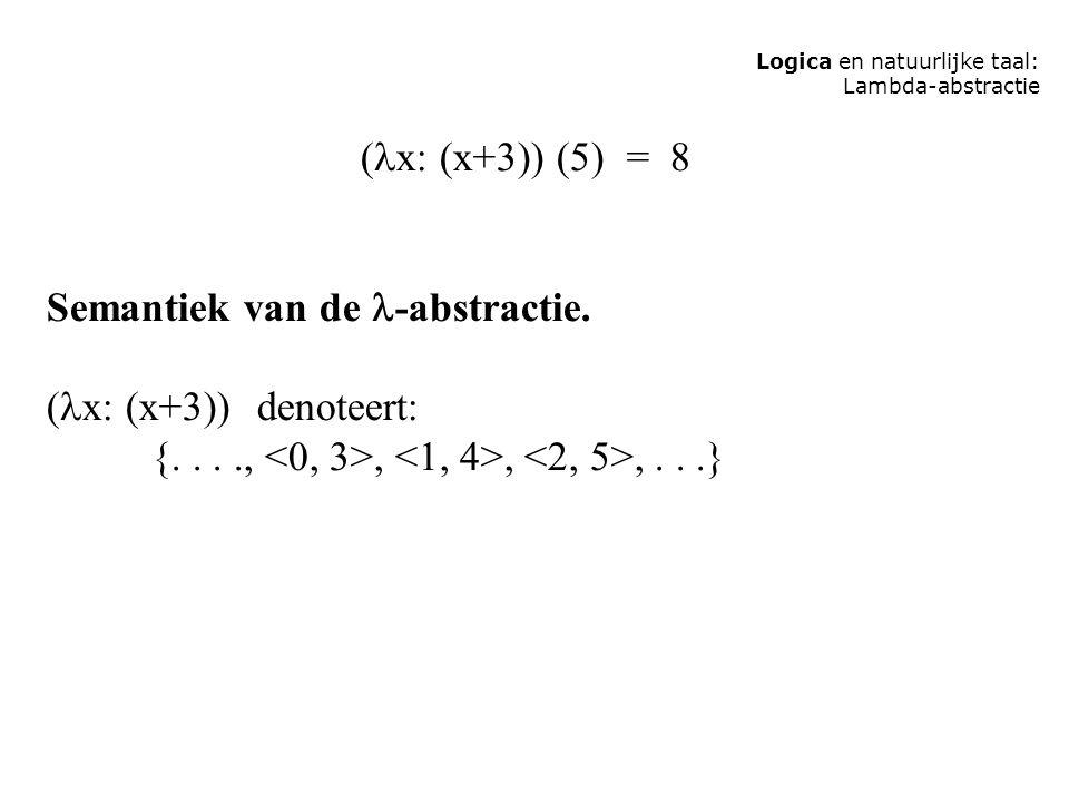Logica en natuurlijke taal: Lambda-abstractie ( x: (x+3)) (5) = 8 Semantiek van de -abstractie. ( x: (x+3)) denoteert: {....,,,,...}