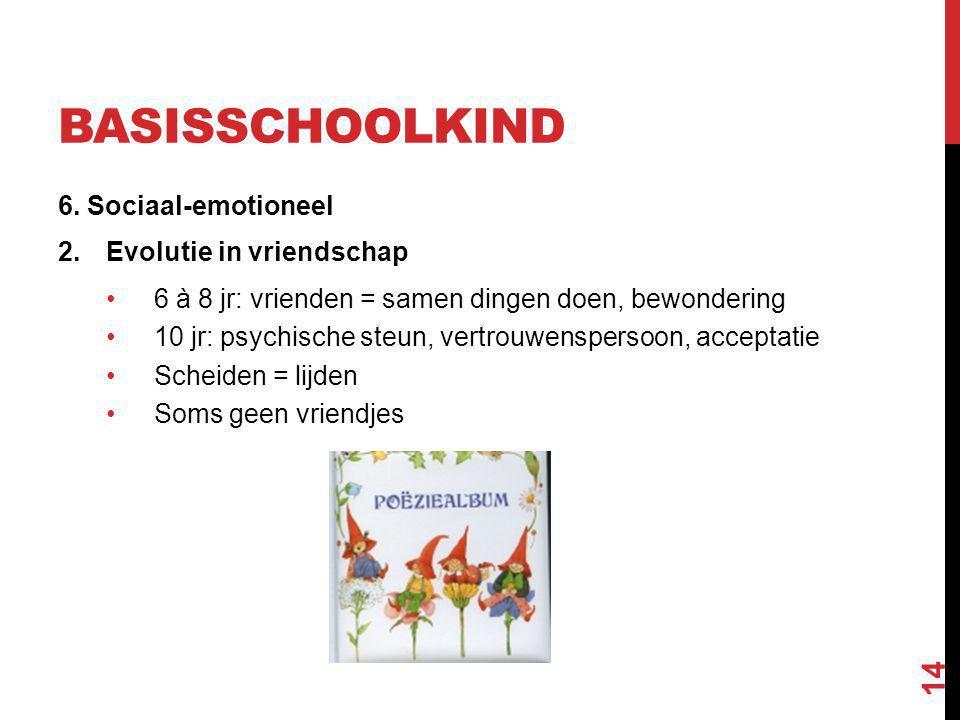 BASISSCHOOLKIND 6. Sociaal-emotioneel 2.Evolutie in vriendschap 6 à 8 jr: vrienden = samen dingen doen, bewondering 10 jr: psychische steun, vertrouwe