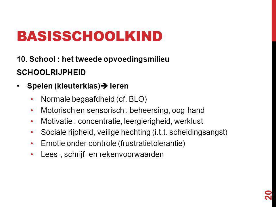 BASISSCHOOLKIND 10. School : het tweede opvoedingsmilieu SCHOOLRIJPHEID Spelen (kleuterklas)  leren Normale begaafdheid (cf. BLO) Motorisch en sensor