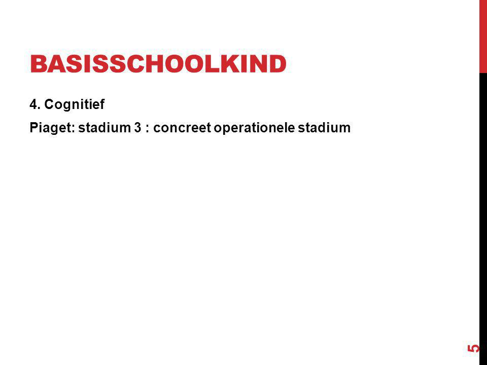 BASISSCHOOLKIND 4. Cognitief Piaget: stadium 3 : concreet operationele stadium 5