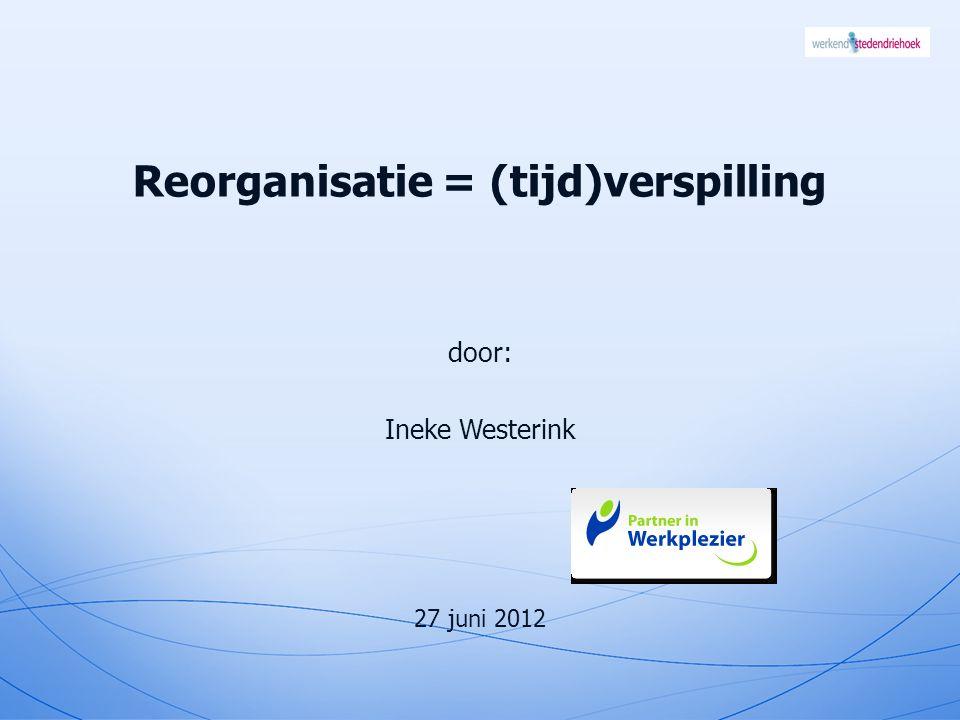 Reorganisatie = (tijd)verspilling door: Ineke Westerink 27 juni 2012