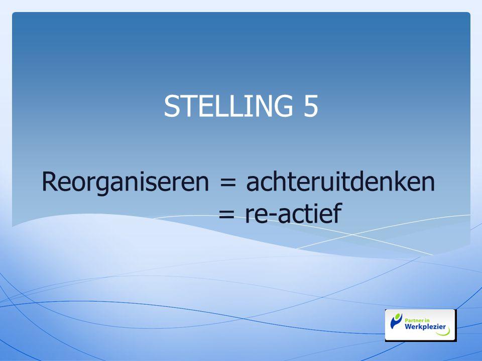 Reorganiseren = achteruitdenken = re-actief STELLING 5