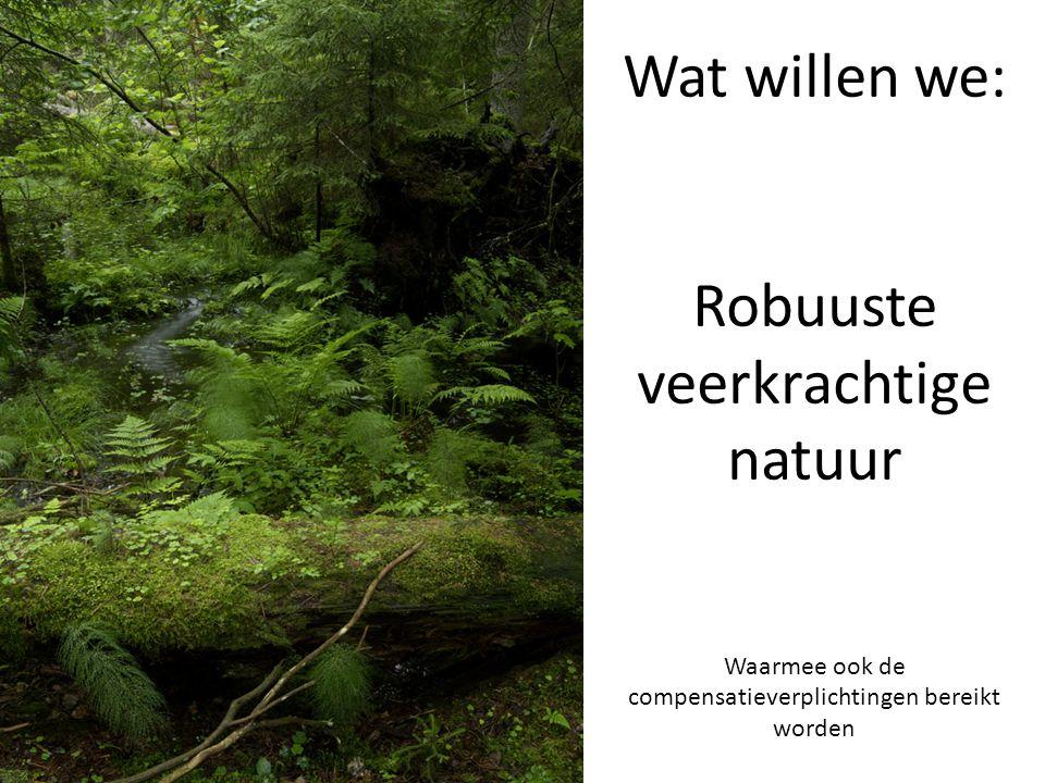 Wat willen we: Robuuste veerkrachtige natuur Waarmee ook de compensatieverplichtingen bereikt worden