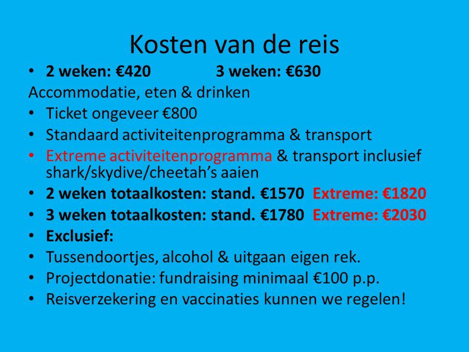 Kosten van de reis 2 weken: €4203 weken: €630 Accommodatie, eten & drinken Ticket ongeveer €800 Standaard activiteitenprogramma & transport Extreme activiteitenprogramma & transport inclusief shark/skydive/cheetah's aaien 2 weken totaalkosten: stand.