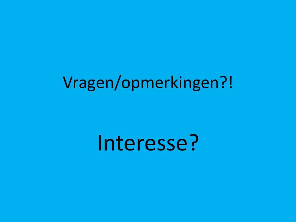 Vragen/opmerkingen?! Interesse?