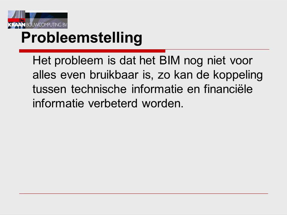 Probleemstelling Het probleem is dat het BIM nog niet voor alles even bruikbaar is, zo kan de koppeling tussen technische informatie en financiële informatie verbeterd worden.