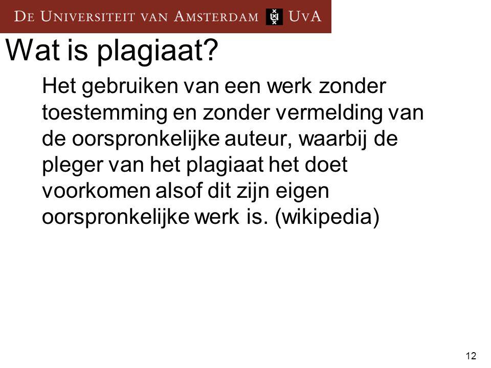 12 Wat is plagiaat? Het gebruiken van een werk zonder toestemming en zonder vermelding van de oorspronkelijke auteur, waarbij de pleger van het plagia