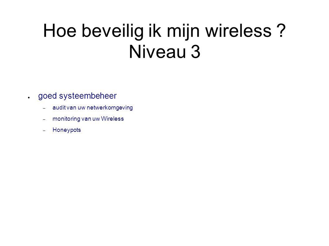 Hoe beveilig ik mijn wireless ? Niveau 3 ● goed systeembeheer – audit van uw netwerkomgeving – monitoring van uw Wireless – Honeypots