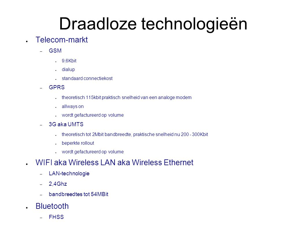 Draadloze technologieën ● Telecom-markt – GSM ● 9,6Kbit ● dialup ● standaard connectiekost – GPRS ● theoretisch 115kbit praktisch snelheid van een ana