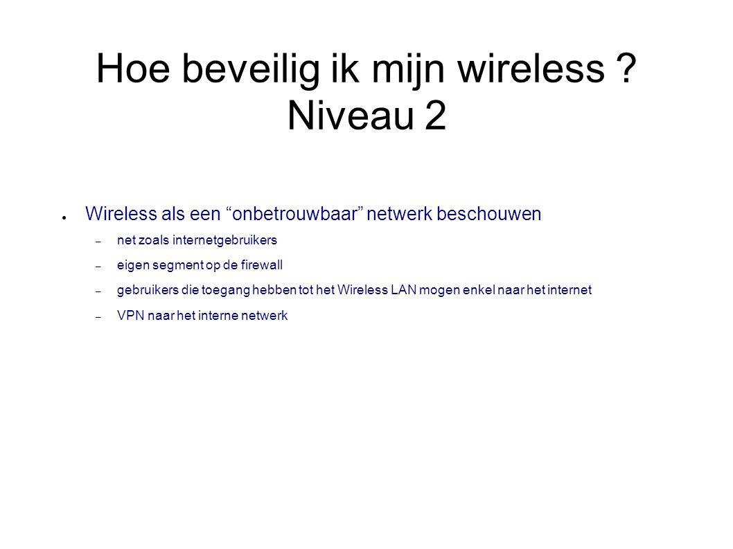 """Hoe beveilig ik mijn wireless ? Niveau 2 ● Wireless als een """"onbetrouwbaar"""" netwerk beschouwen – net zoals internetgebruikers – eigen segment op de fi"""