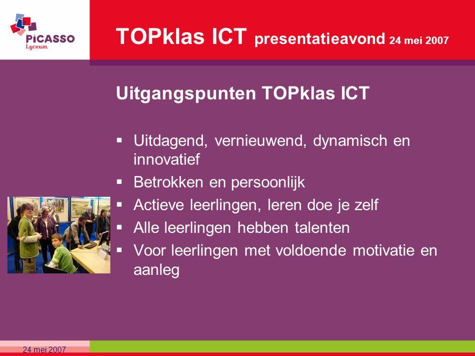 TOPklas ICT presentatieavond 24 mei 2007 Uitgangspunten TOPklas ICT  Uitdagend, vernieuwend, dynamisch en innovatief  Betrokken en persoonlijk  Act