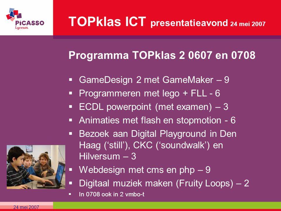TOPklas ICT presentatieavond 24 mei 2007 Programma TOPklas 2 0607 en 0708  GameDesign 2 met GameMaker – 9  Programmeren met lego + FLL - 6  ECDL po