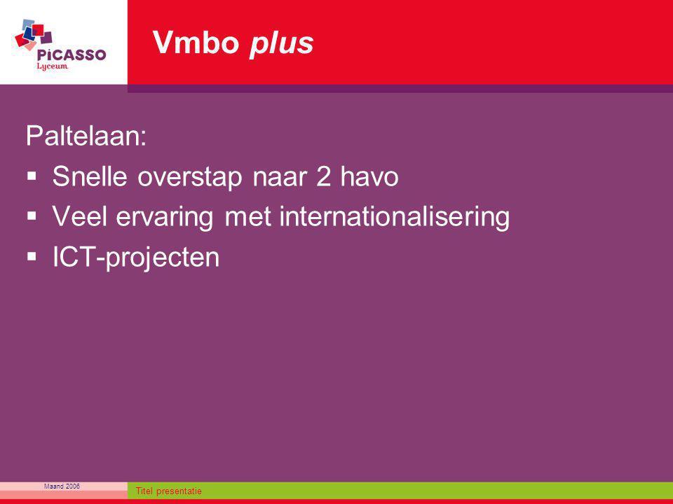 Maand 2006 Titel presentatie Vmbo plus Paltelaan:  Snelle overstap naar 2 havo  Veel ervaring met internationalisering  ICT-projecten