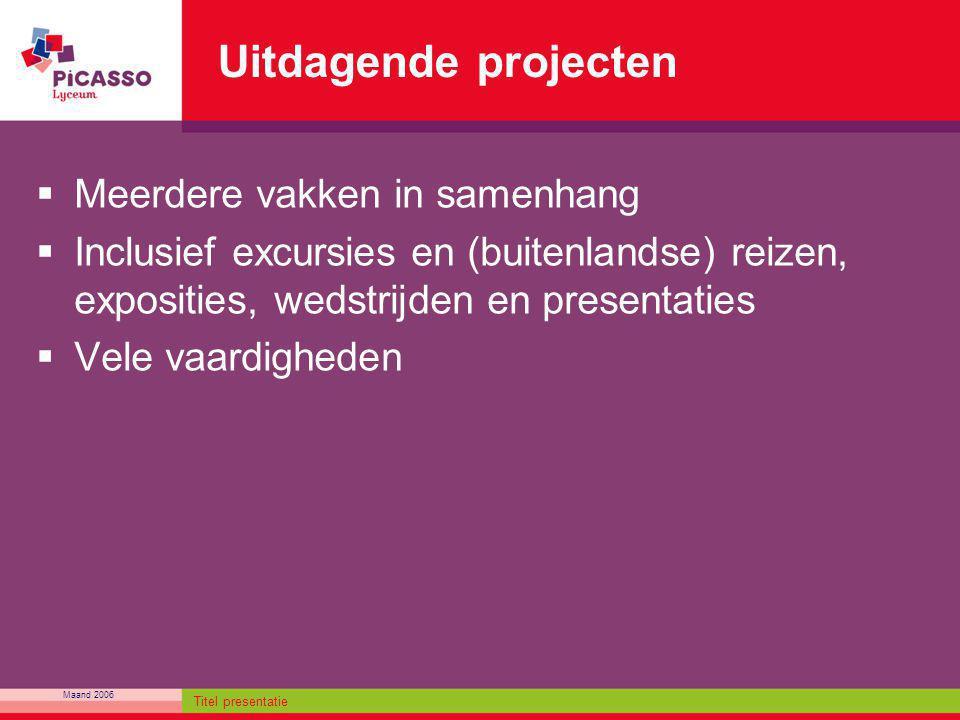 Maand 2006 Titel presentatie Uitdagende projecten  Meerdere vakken in samenhang  Inclusief excursies en (buitenlandse) reizen, exposities, wedstrijd