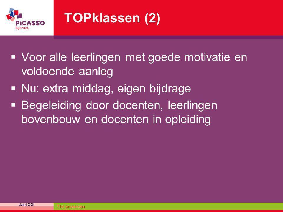 Maand 2006 Titel presentatie TOPklassen (2)  Voor alle leerlingen met goede motivatie en voldoende aanleg  Nu: extra middag, eigen bijdrage  Begele