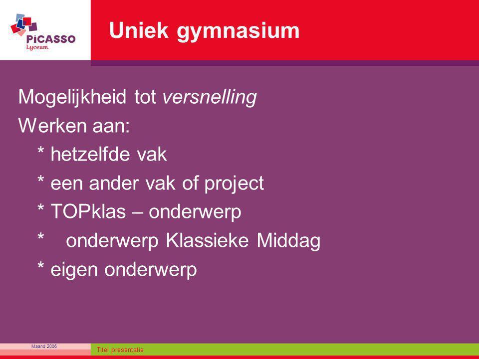 Maand 2006 Titel presentatie Uniek gymnasium Mogelijkheid tot versnelling Werken aan: * hetzelfde vak * een ander vak of project * TOPklas – onderwerp
