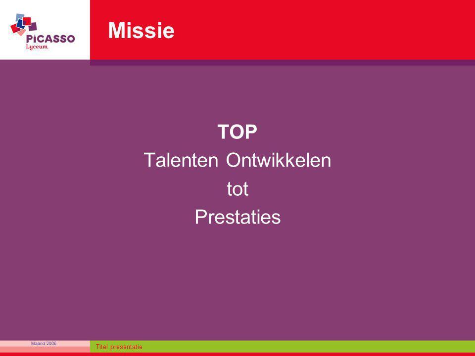 Maand 2006 Titel presentatie Missie TOP Talenten Ontwikkelen tot Prestaties