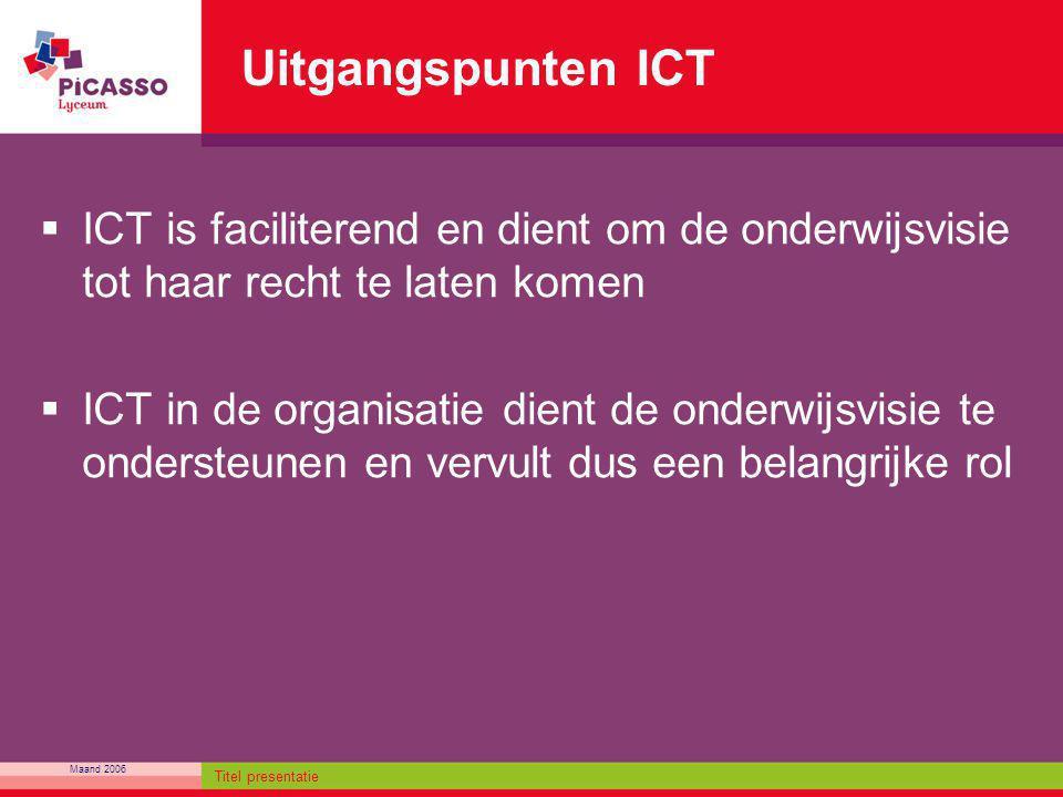 Maand 2006 Titel presentatie Uitgangspunten ICT  ICT is faciliterend en dient om de onderwijsvisie tot haar recht te laten komen  ICT in de organisa