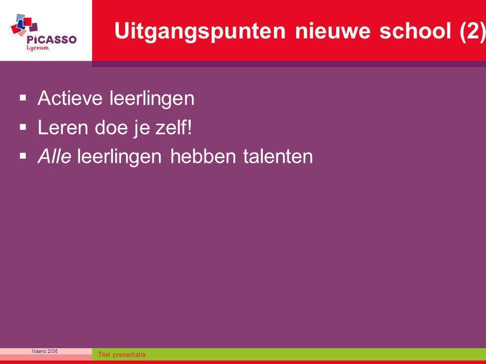 Maand 2006 Titel presentatie Uitgangspunten nieuwe school (2)  Actieve leerlingen  Leren doe je zelf!  Alle leerlingen hebben talenten