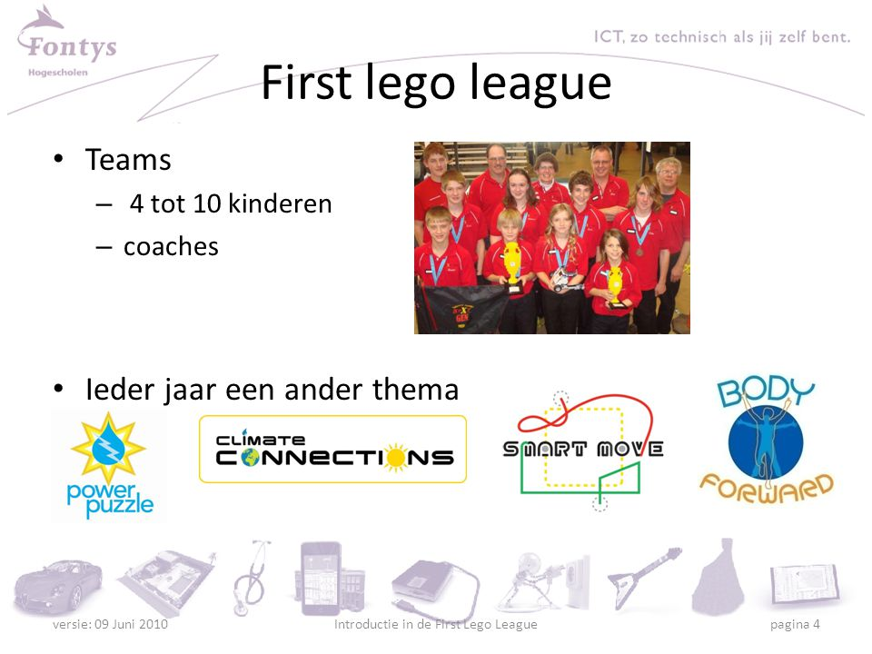 First lego league Teams – 4 tot 10 kinderen – coaches Ieder jaar een ander thema versie: 09 Juni 2010Introductie in de First Lego League pagina 4