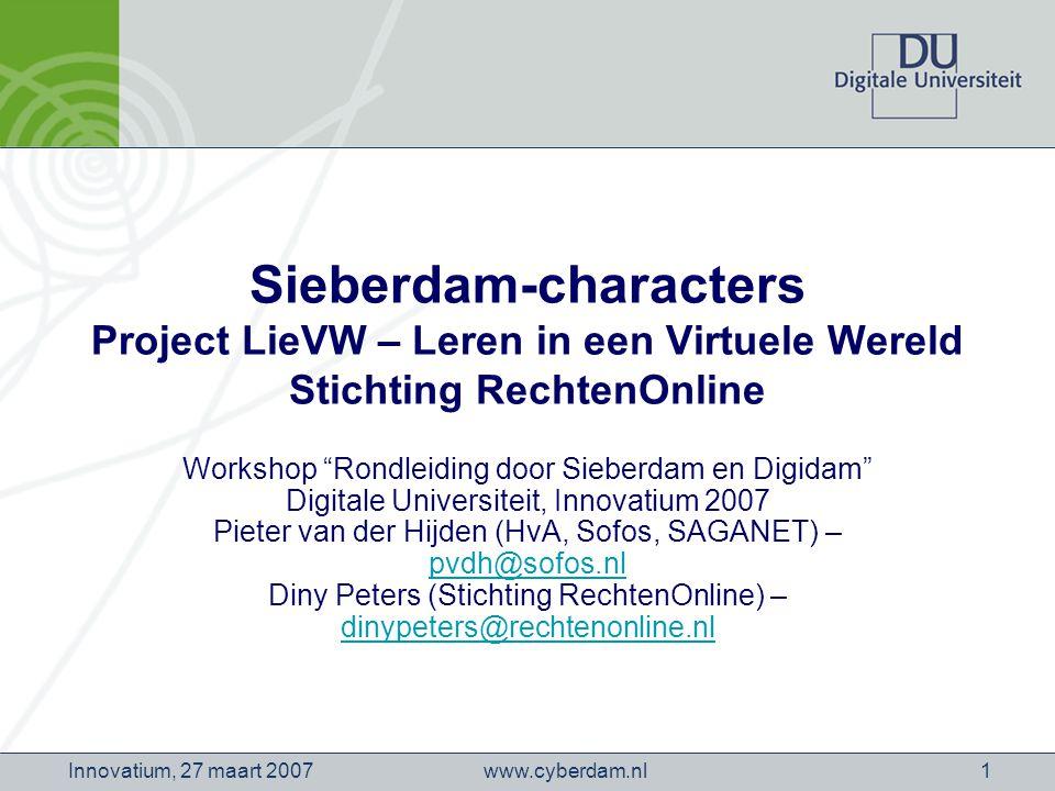 www.cyberdam.nlInnovatium, 27 maart 20071 Sieberdam-characters Project LieVW – Leren in een Virtuele Wereld Stichting RechtenOnline Workshop Rondleiding door Sieberdam en Digidam Digitale Universiteit, Innovatium 2007 Pieter van der Hijden (HvA, Sofos, SAGANET) – pvdh@sofos.nl Diny Peters (Stichting RechtenOnline) – dinypeters@rechtenonline.nl pvdh@sofos.nl dinypeters@rechtenonline.nl