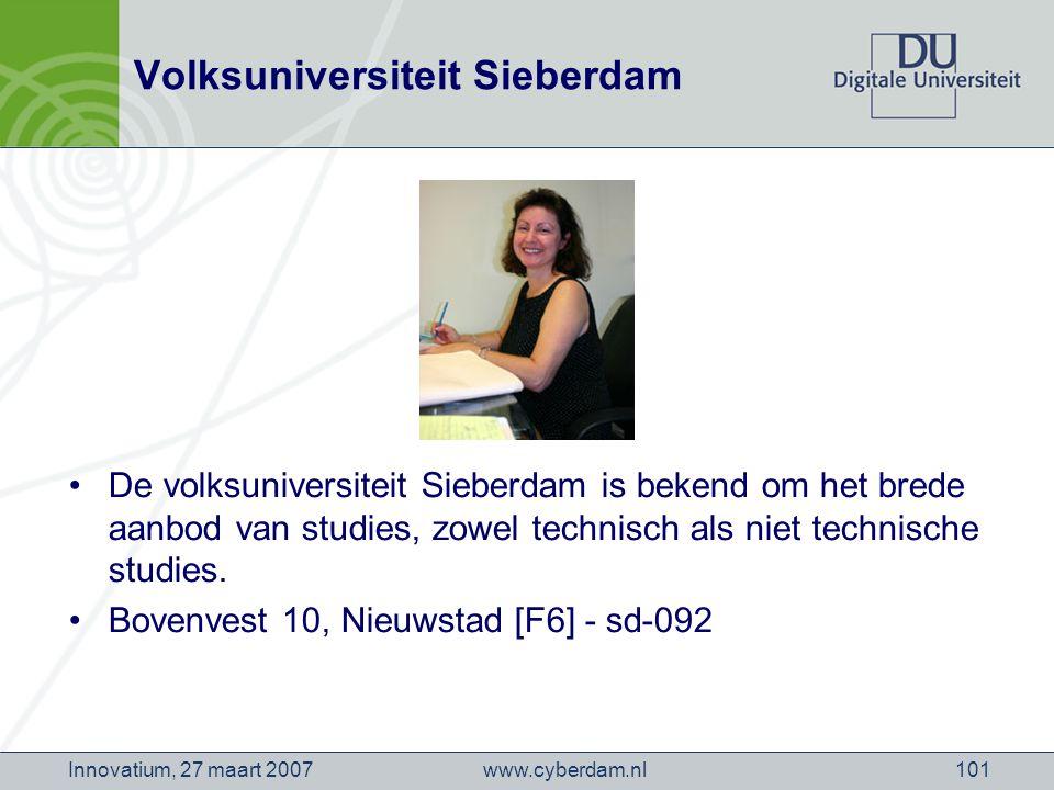 www.cyberdam.nlInnovatium, 27 maart 2007101 Volksuniversiteit Sieberdam De volksuniversiteit Sieberdam is bekend om het brede aanbod van studies, zowel technisch als niet technische studies.