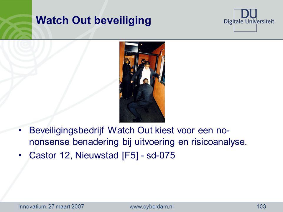 www.cyberdam.nlInnovatium, 27 maart 2007103 Watch Out beveiliging Beveiligingsbedrijf Watch Out kiest voor een no- nonsense benadering bij uitvoering en risicoanalyse.