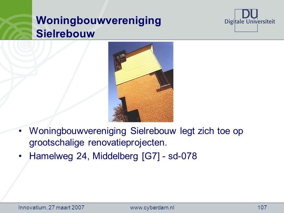 www.cyberdam.nlInnovatium, 27 maart 2007107 Woningbouwvereniging Sielrebouw Woningbouwvereniging Sielrebouw legt zich toe op grootschalige renovatieprojecten.