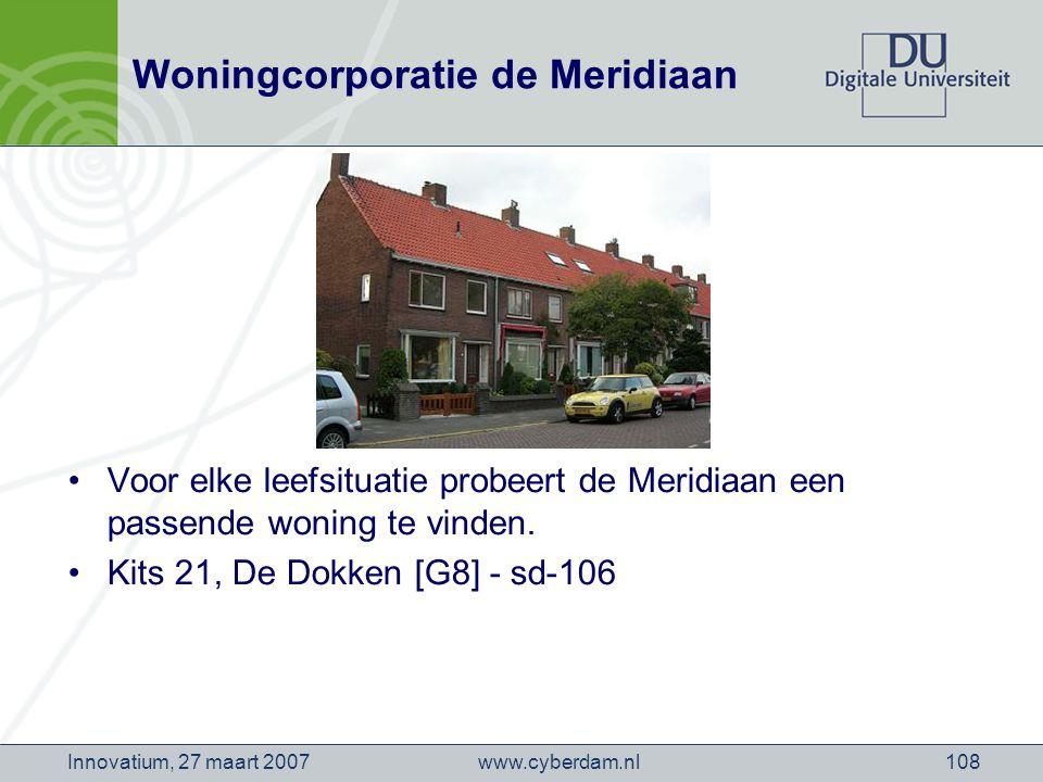www.cyberdam.nlInnovatium, 27 maart 2007108 Woningcorporatie de Meridiaan Voor elke leefsituatie probeert de Meridiaan een passende woning te vinden.