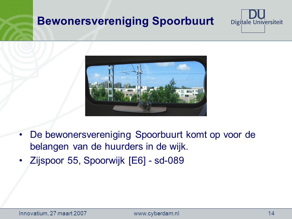 www.cyberdam.nlInnovatium, 27 maart 200714 Bewonersvereniging Spoorbuurt De bewonersvereniging Spoorbuurt komt op voor de belangen van de huurders in de wijk.