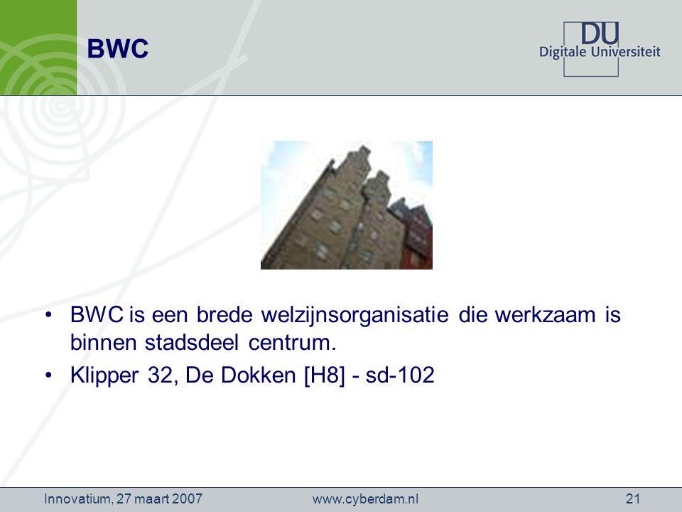 www.cyberdam.nlInnovatium, 27 maart 200721 BWC BWC is een brede welzijnsorganisatie die werkzaam is binnen stadsdeel centrum.