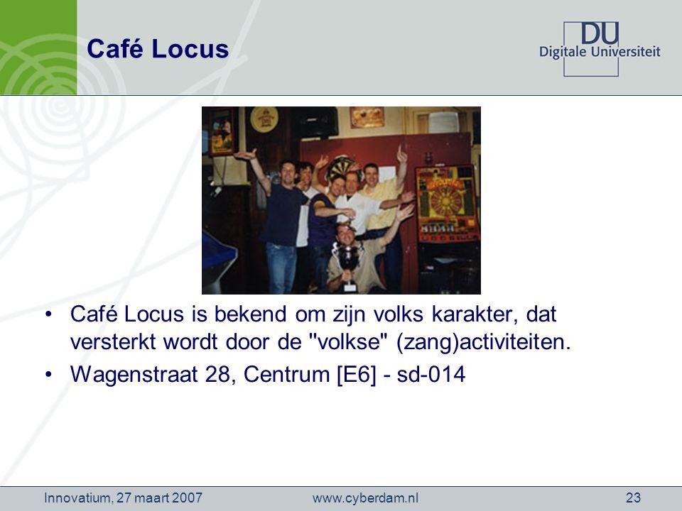 www.cyberdam.nlInnovatium, 27 maart 200723 Café Locus Café Locus is bekend om zijn volks karakter, dat versterkt wordt door de volkse (zang)activiteiten.