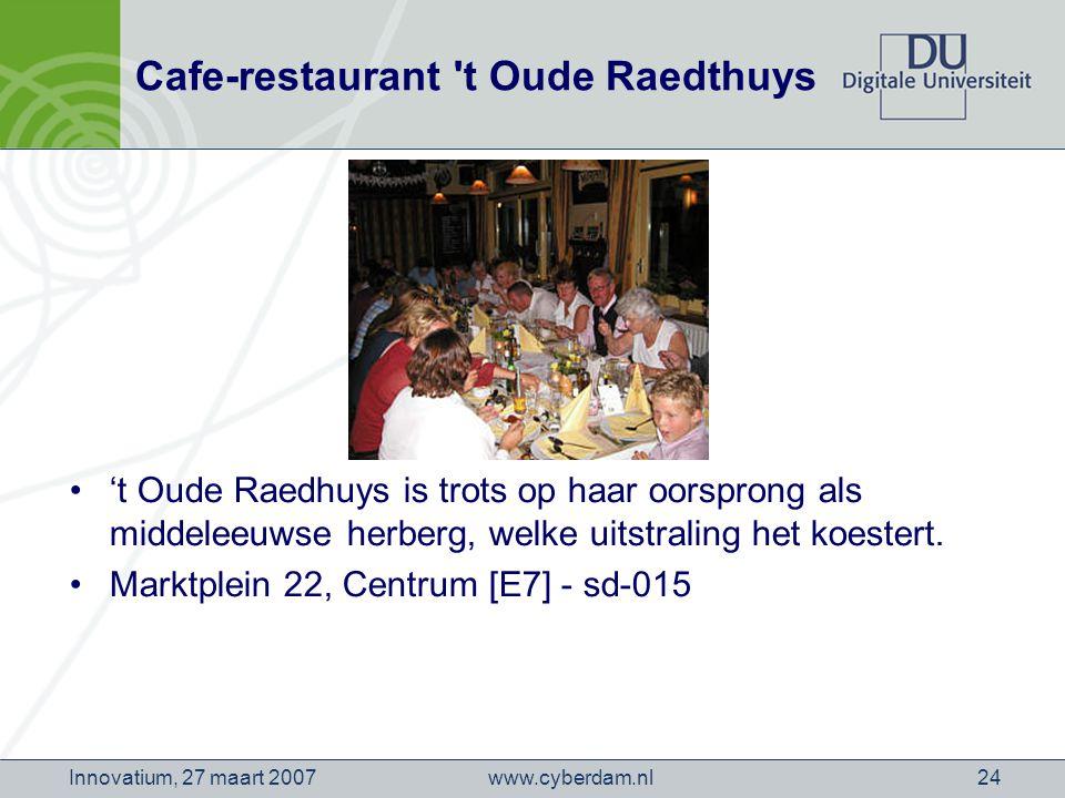 www.cyberdam.nlInnovatium, 27 maart 200724 Cafe-restaurant t Oude Raedthuys 't Oude Raedhuys is trots op haar oorsprong als middeleeuwse herberg, welke uitstraling het koestert.