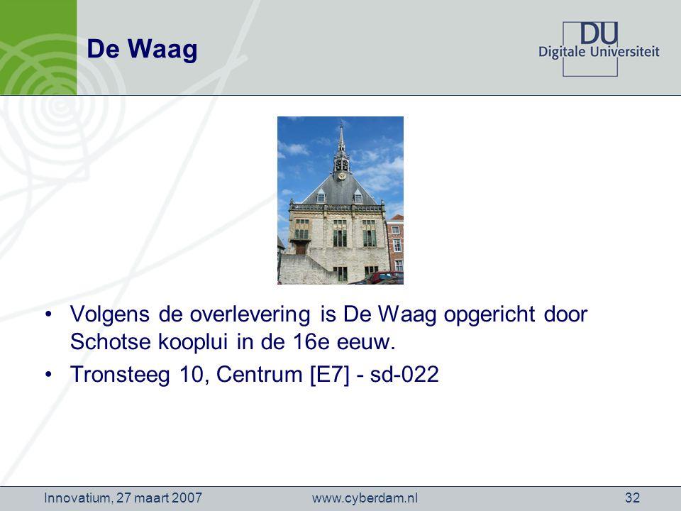 www.cyberdam.nlInnovatium, 27 maart 200732 De Waag Volgens de overlevering is De Waag opgericht door Schotse kooplui in de 16e eeuw.