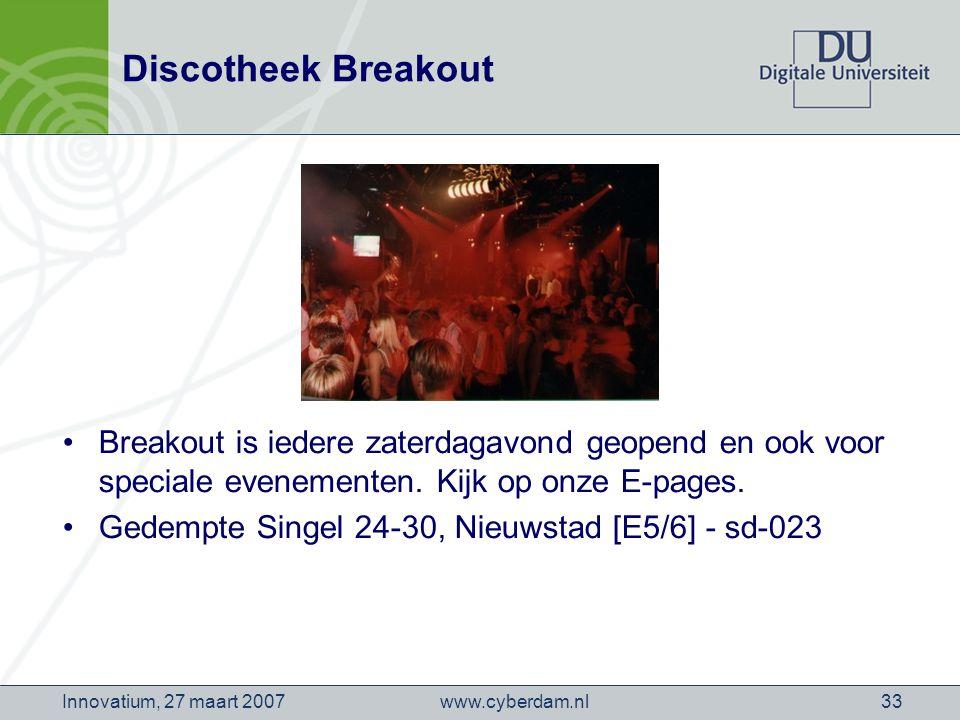 www.cyberdam.nlInnovatium, 27 maart 200733 Discotheek Breakout Breakout is iedere zaterdagavond geopend en ook voor speciale evenementen.